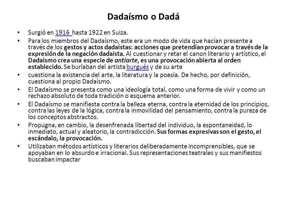 Dadaísmo o Dadá Surgió en 1916 hasta 1922 en Suiza.1916 Para los miembros del Dadaísmo, este era un modo de vida que hacían presente a través de los g
