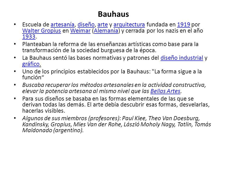 Bauhaus Escuela de artesanía, diseño, arte y arquitectura fundada en 1919 por Walter Gropius en Weimar (Alemania) y cerrada por los nazis en el año 19