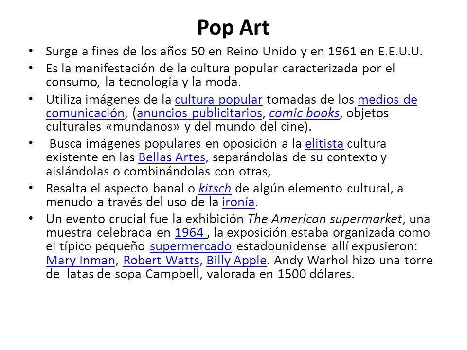Pop Art Surge a fines de los años 50 en Reino Unido y en 1961 en E.E.U.U. Es la manifestación de la cultura popular caracterizada por el consumo, la t