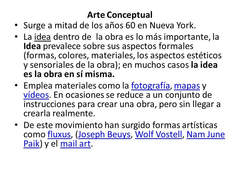Arte Conceptual Surge a mitad de los años 60 en Nueva York. La idea dentro de la obra es lo más importante, la Idea prevalece sobre sus aspectos forma