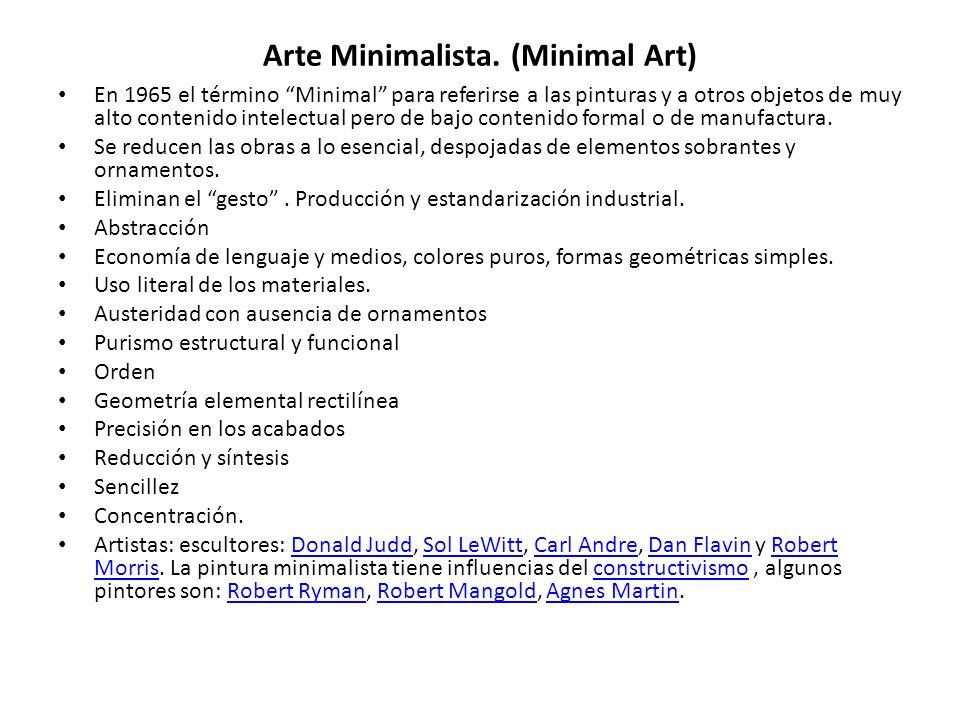 Arte Minimalista. (Minimal Art) En 1965 el término Minimal para referirse a las pinturas y a otros objetos de muy alto contenido intelectual pero de b