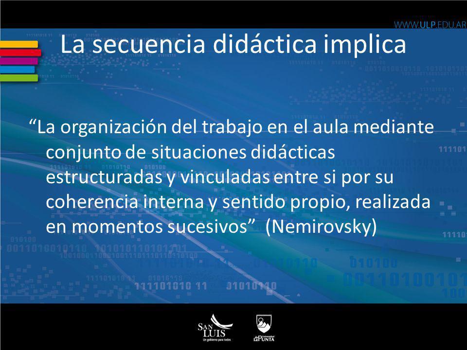 La secuencia didáctica implica La organización del trabajo en el aula mediante conjunto de situaciones didácticas estructuradas y vinculadas entre si