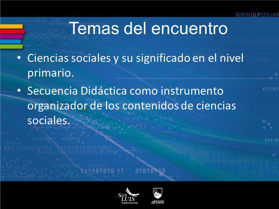 Temas del encuentro Ciencias sociales y su significado en el nivel primario. Secuencia Didáctica como instrumento organizador de los contenidos de cie