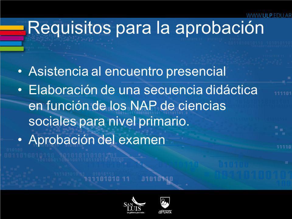 Requisitos para la aprobación Asistencia al encuentro presencial Elaboración de una secuencia didáctica en función de los NAP de ciencias sociales par