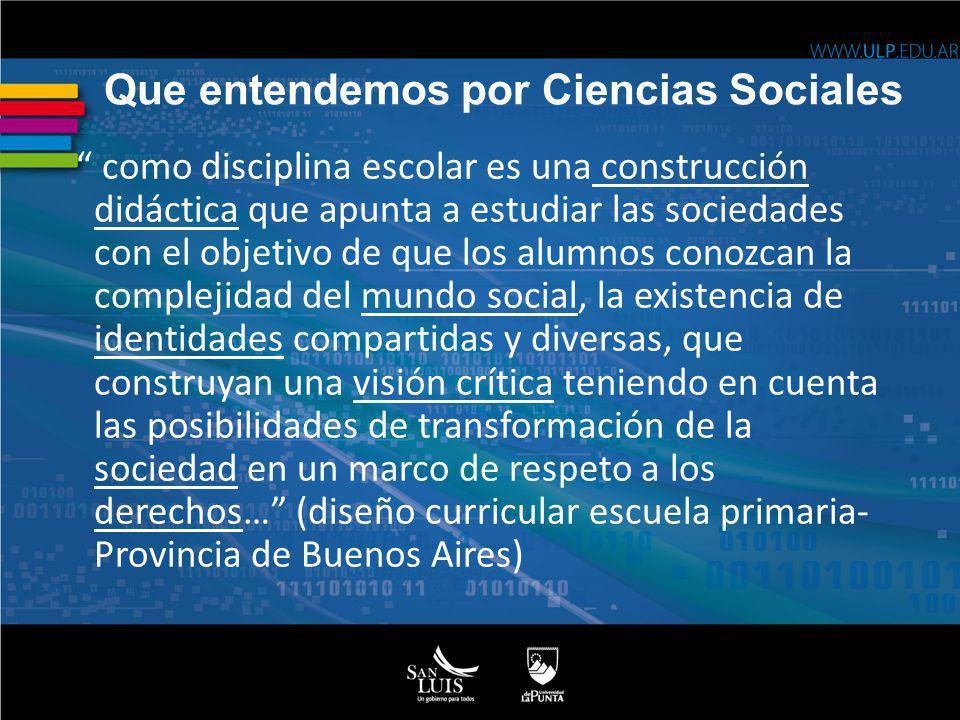 Que entendemos por Ciencias Sociales como disciplina escolar es una construcción didáctica que apunta a estudiar las sociedades con el objetivo de que