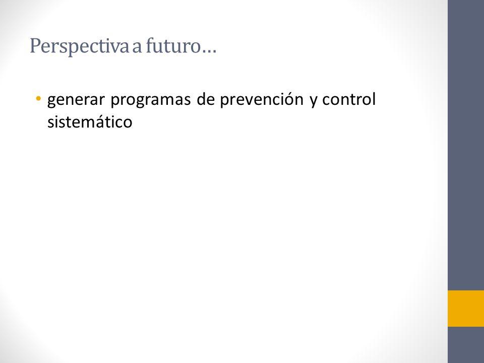 Perspectiva a futuro… generar programas de prevención y control sistemático