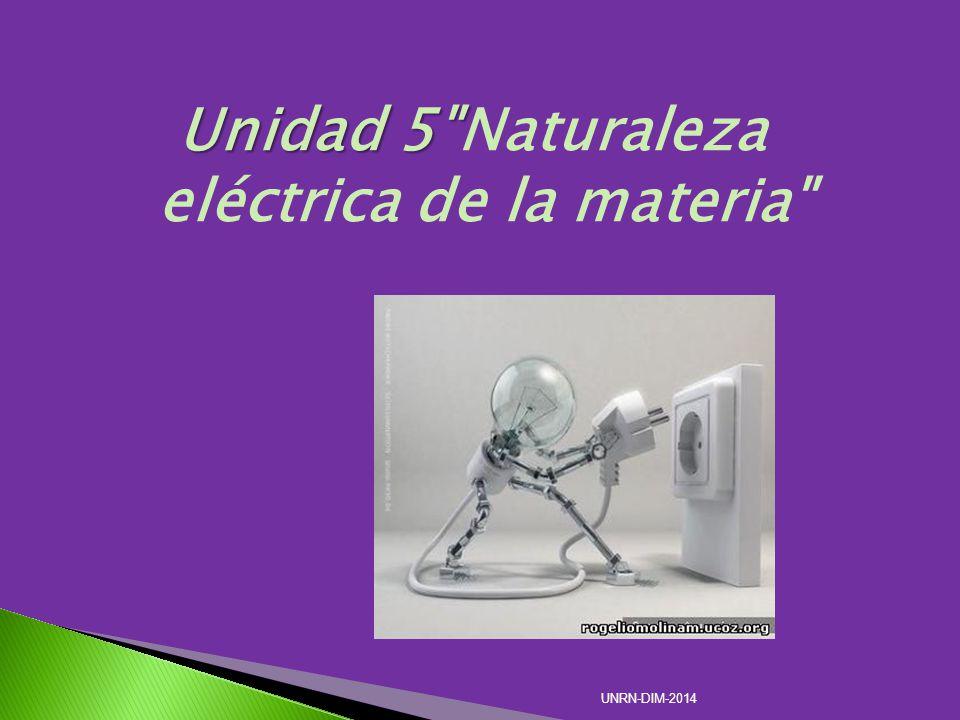 Unidad 5 Unidad 5 Naturaleza eléctrica de la materia UNRN-DIM-2014