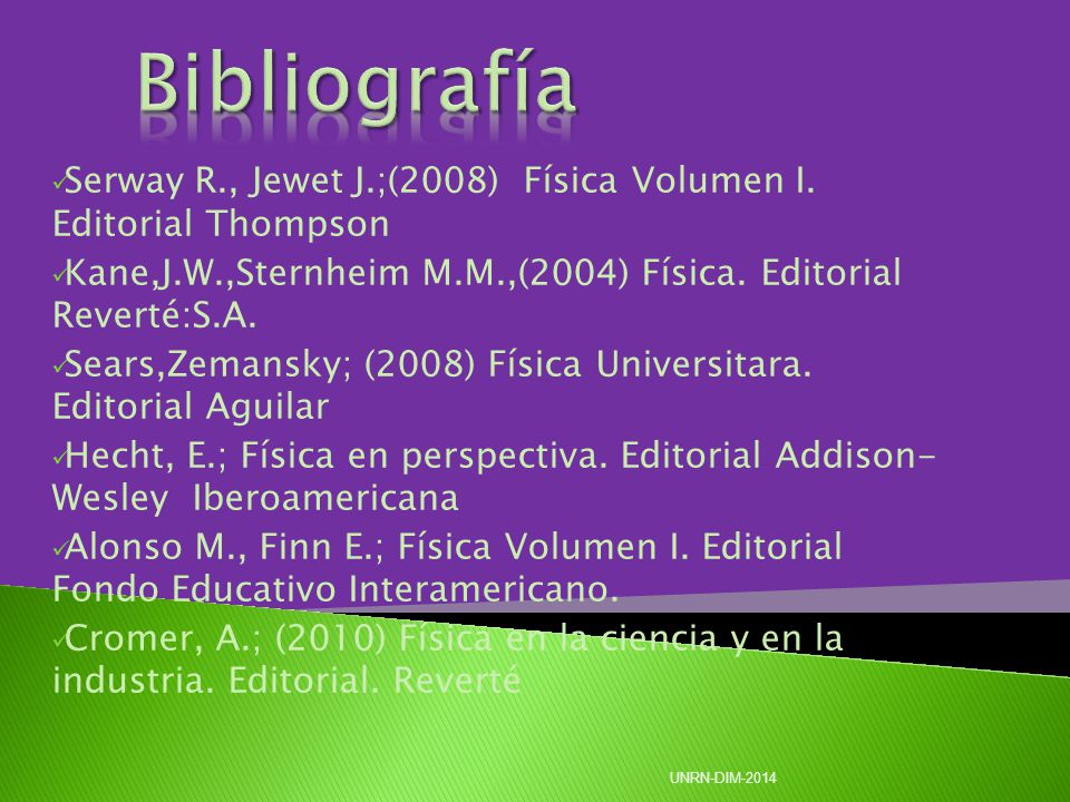 Serway R., Jewet J.;(2008) Física Volumen I. Editorial Thompson Kane,J.W.,Sternheim M.M.,(2004) Física. Editorial Reverté:S.A. Sears,Zemansky; (2008)