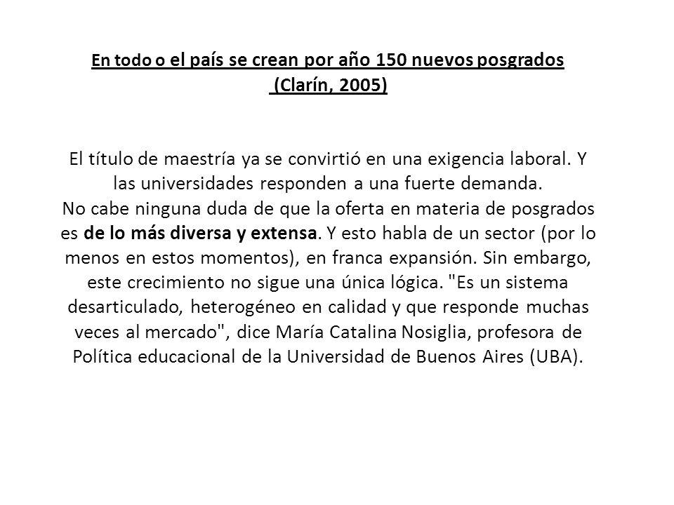 En todo o el país se crean por año 150 nuevos posgrados (Clarín, 2005) El título de maestría ya se convirtió en una exigencia laboral.