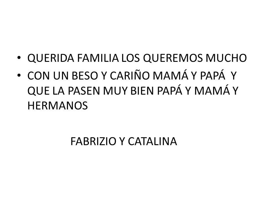 QUERIDA FAMILIA LOS QUEREMOS MUCHO CON UN BESO Y CARIÑO MAMÁ Y PAPÁ Y QUE LA PASEN MUY BIEN PAPÁ Y MAMÁ Y HERMANOS FABRIZIO Y CATALINA