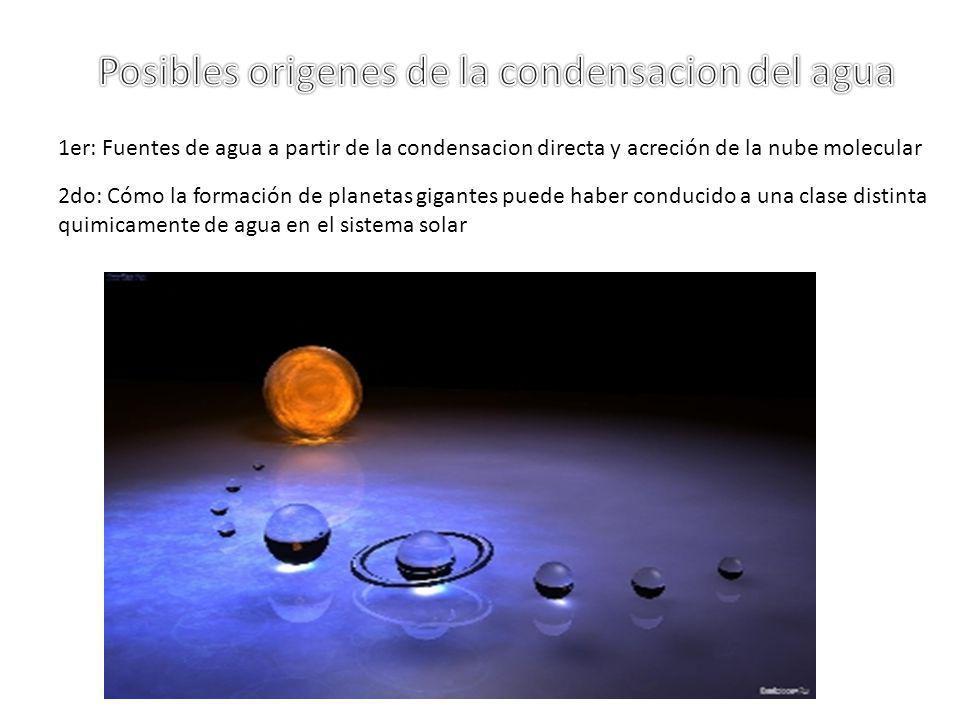 1er: Fuentes de agua a partir de la condensacion directa y acreción de la nube molecular 2do: Cómo la formación de planetas gigantes puede haber condu