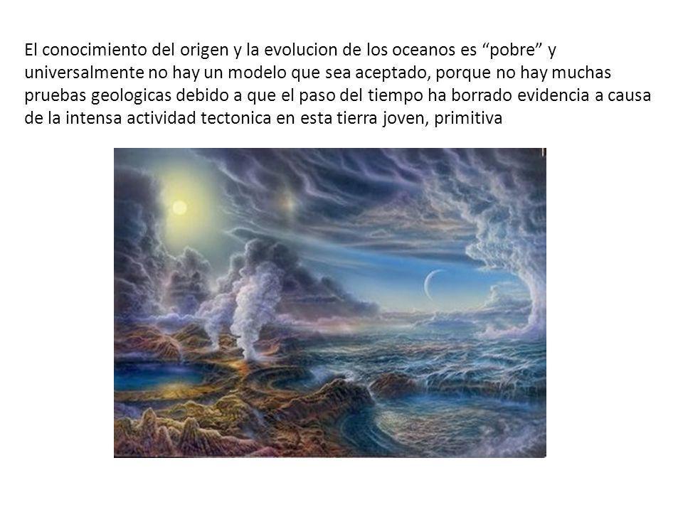 El conocimiento del origen y la evolucion de los oceanos es pobre y universalmente no hay un modelo que sea aceptado, porque no hay muchas pruebas geo