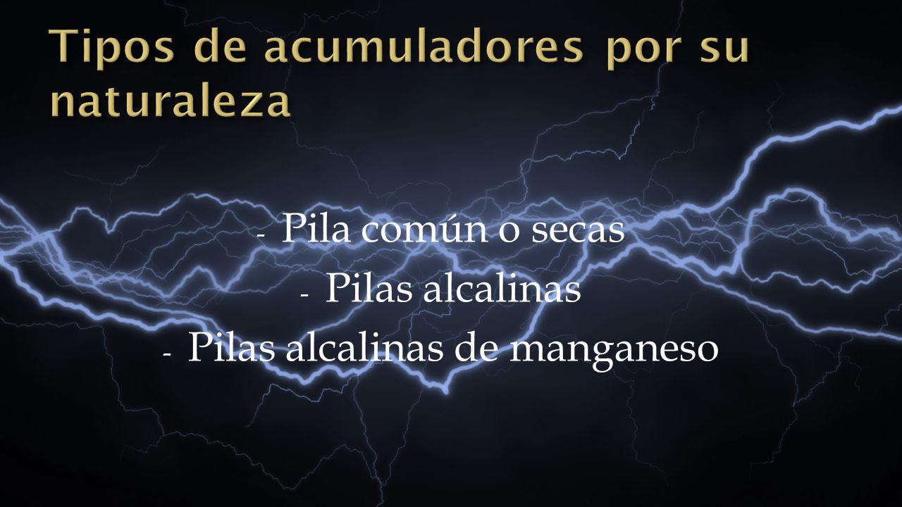 - Pila común o secas - Pilas alcalinas - Pilas alcalinas de manganeso