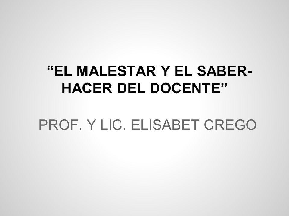 PROF. Y LIC. ELISABET CREGO EL MALESTAR Y EL SABER- HACER DEL DOCENTE