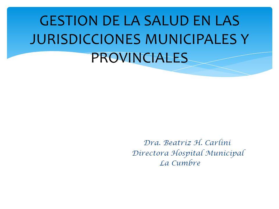 Dra. Beatriz H. Carlini Directora Hospital Municipal La Cumbre GESTION DE LA SALUD EN LAS JURISDICCIONES MUNICIPALES Y PROVINCIALES