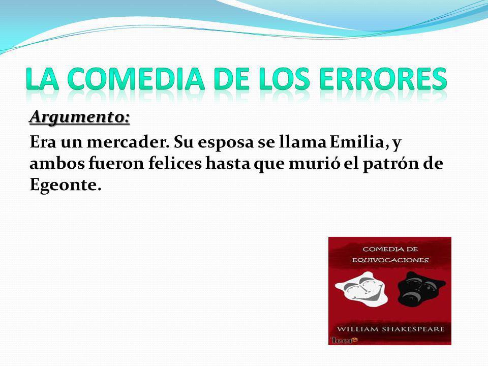 Argumento: Era un mercader. Su esposa se llama Emilia, y ambos fueron felices hasta que murió el patrón de Egeonte.