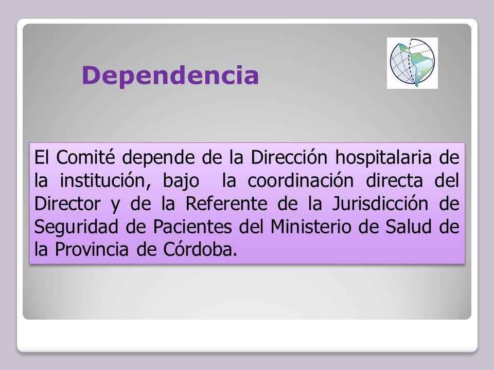 Dependencia El Comité depende de la Dirección hospitalaria de la institución, bajo la coordinación directa del Director y de la Referente de la Jurisdicción de Seguridad de Pacientes del Ministerio de Salud de la Provincia de Córdoba.