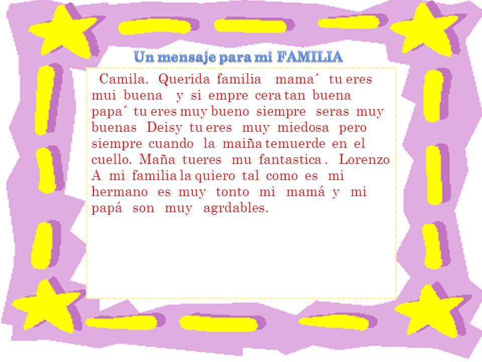 Camila. Querida familia mama´ tu eres mui buena y si empre cera tan buena papa´ tu eres muy bueno siempre seras muy buenas Deisy tu eres muy miedosa p