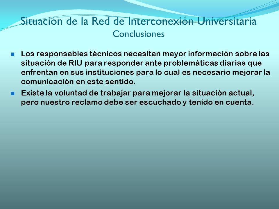 Situación de la Red de Interconexión Universitaria Conclusiones Los responsables técnicos necesitan mayor información sobre las situación de RIU para responder ante problemáticas diarias que enfrentan en sus instituciones para lo cual es necesario mejorar la comunicación en este sentido.