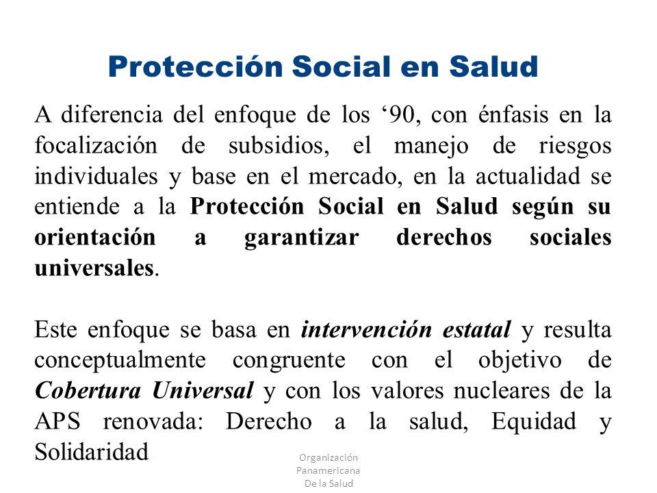 Organización Panamericana De la Salud Protección Social en Salud A diferencia del enfoque de los 90, con énfasis en la focalización de subsidios, el m