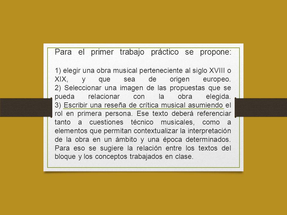 Para el primer trabajo práctico se propone: 1) elegir una obra musical perteneciente al siglo XVIII o XIX, y que sea de origen europeo. 2) Seleccionar