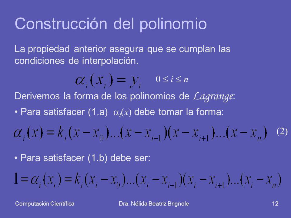Computación CientíficaDra. Nélida Beatriz Brignole12 Construcción del polinomio La propiedad anterior asegura que se cumplan las condiciones de interp