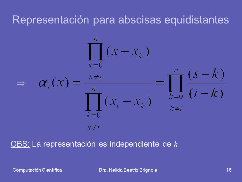 Computación CientíficaDra. Nélida Beatriz Brignole16 Representación para abscisas equidistantes OBS: La representación es independiente de h