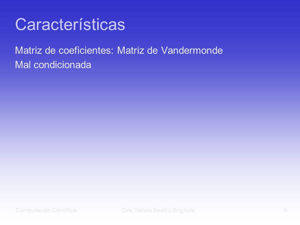 Computación CientíficaDra. Nélida Beatriz Brignole9 Características Matriz de coeficientes: Matriz de Vandermonde Mal condicionada