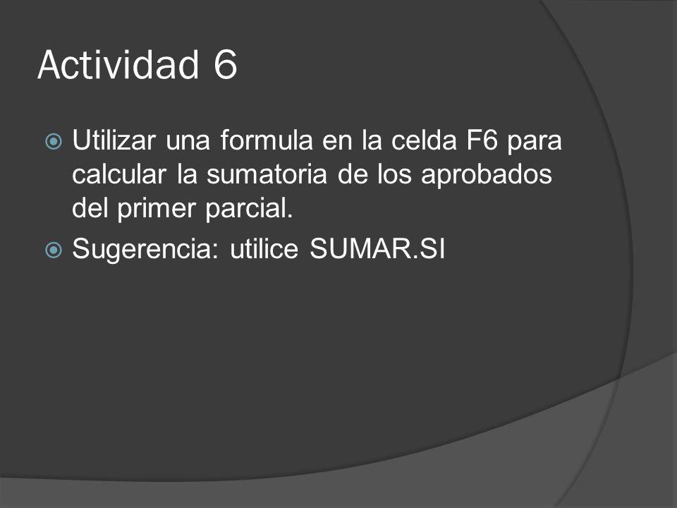 Actividad 6 Utilizar una formula en la celda F6 para calcular la sumatoria de los aprobados del primer parcial.
