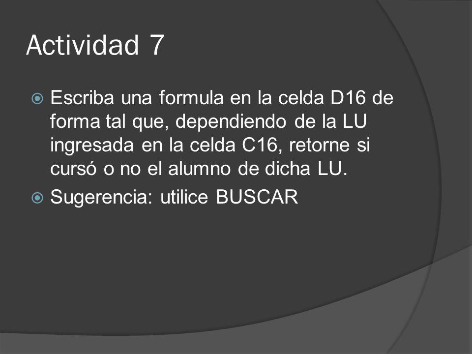 Actividad 7 Escriba una formula en la celda D16 de forma tal que, dependiendo de la LU ingresada en la celda C16, retorne si cursó o no el alumno de dicha LU.