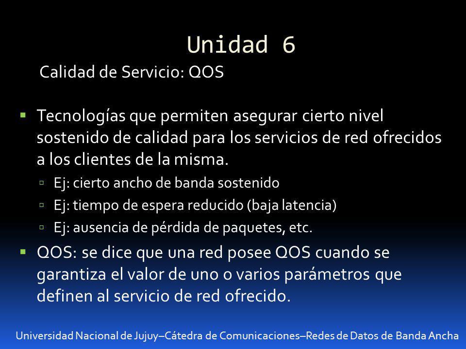 Unidad 6 Universidad Nacional de Jujuy–Cátedra de Comunicaciones–Redes de Datos de Banda Ancha Calidad de Servicio: QOS Tecnologías que permiten asegu
