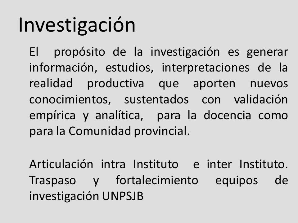 Investigación El propósito de la investigación es generar información, estudios, interpretaciones de la realidad productiva que aporten nuevos conocimientos, sustentados con validación empírica y analítica, para la docencia como para la Comunidad provincial.