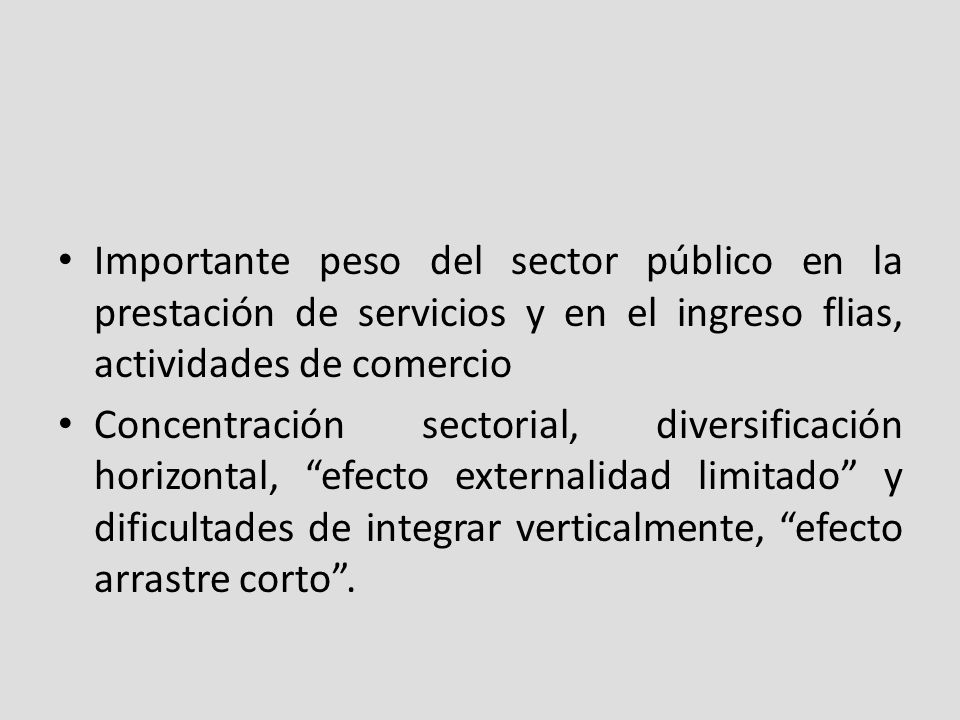 Importante peso del sector público en la prestación de servicios y en el ingreso flias, actividades de comercio Concentración sectorial, diversificación horizontal, efecto externalidad limitado y dificultades de integrar verticalmente, efecto arrastre corto.