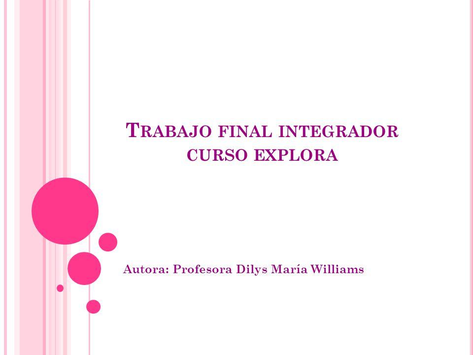 T RABAJO FINAL INTEGRADOR CURSO EXPLORA Autora: Profesora Dilys María Williams