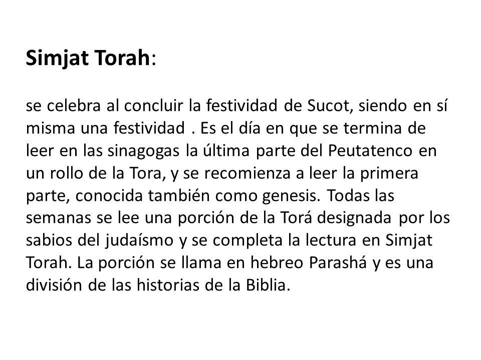 Simjat Torah: se celebra al concluir la festividad de Sucot, siendo en sí misma una festividad. Es el día en que se termina de leer en las sinagogas l