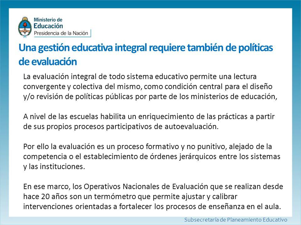 Subsecretaría de Planeamiento Educativo La evaluación integral de todo sistema educativo permite una lectura convergente y colectiva del mismo, como c