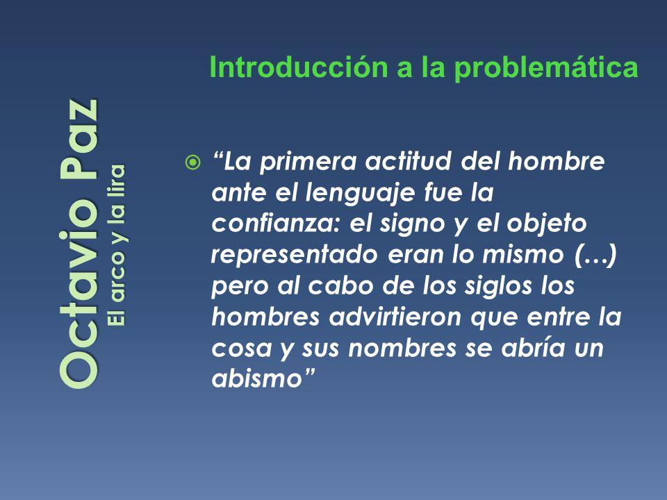 Octavio Paz El arco y la lira La primera actitud del hombre ante el lenguaje fue la confianza: el signo y el objeto representado eran lo mismo (…) per