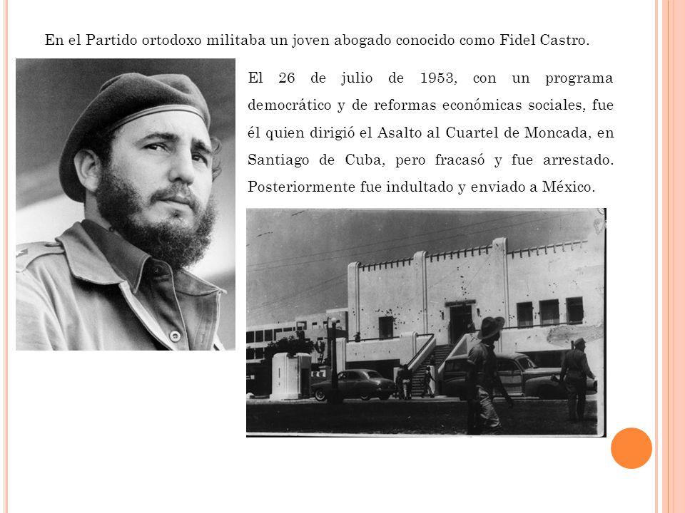 En el Partido ortodoxo militaba un joven abogado conocido como Fidel Castro. El 26 de julio de 1953, con un programa democrático y de reformas económi