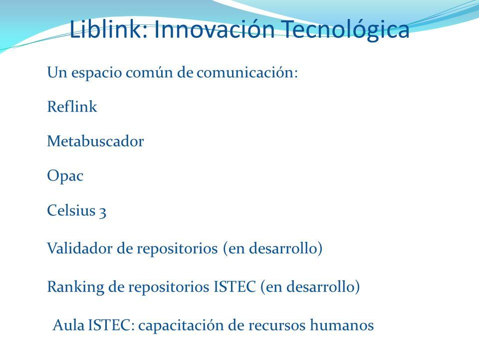 Liblink: Innovación Tecnológica Tecnológica Un espacio común de comunicación: Reflink Metabuscador Opac Celsius 3 Validador de repositorios (en desarrollo) Ranking de repositorios ISTEC (en desarrollo) Aula ISTEC: capacitación de recursos humanos