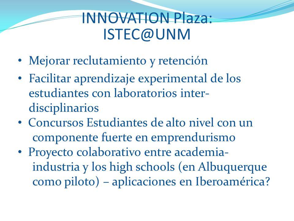 INNOVATION Plaza: ISTEC@UNM Mejorar reclutamiento y retención Facilitar aprendizaje experimental de los estudiantes con laboratorios inter- disciplinarios Concursos Estudiantes de alto nivel con un componente fuerte en emprendurismo Proyecto colaborativo entre academia- industria y los high schools (en Albuquerque como piloto) – aplicaciones en Iberoamérica