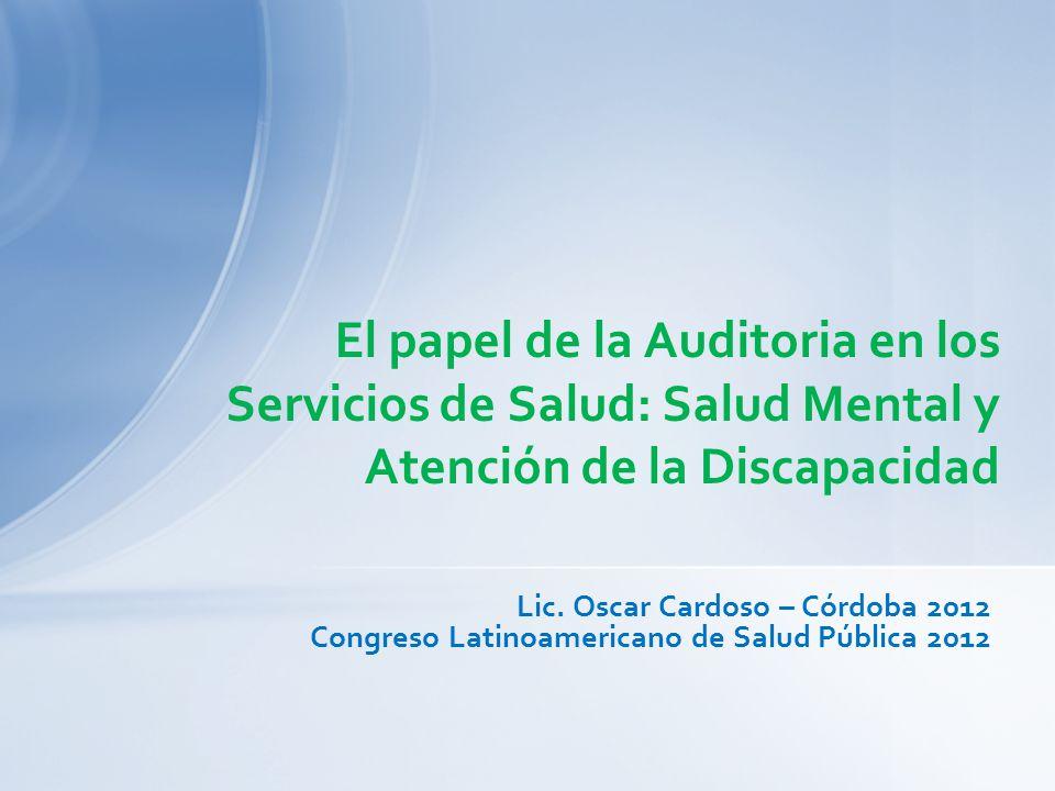 Lic. Oscar Cardoso – Córdoba 2012 Congreso Latinoamericano de Salud Pública 2012 El papel de la Auditoria en los Servicios de Salud: Salud Mental y At