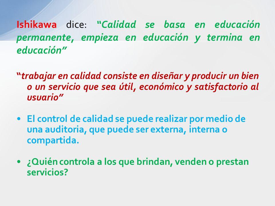 Ishikawa dice: Calidad se basa en educación permanente, empieza en educación y termina en educación trabajar en calidad consiste en diseñar y producir