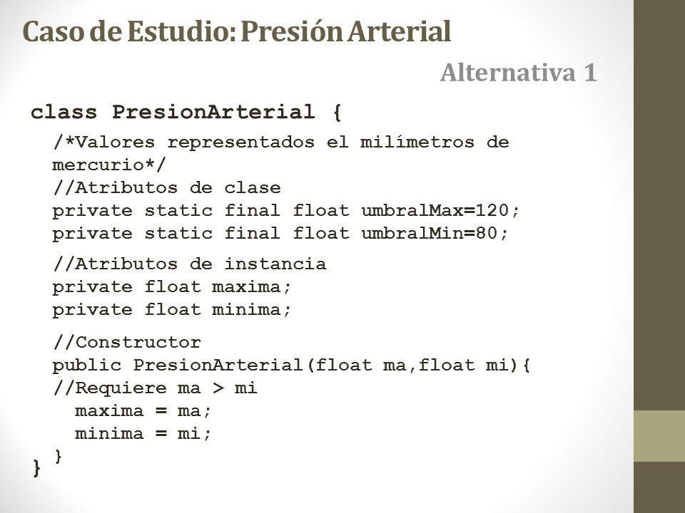 class PresionArterial { } Alternativa 1 Caso de Estudio: Presión Arterial /*Valores representados el milímetros de mercurio*/ //Atributos de clase private static final float umbralMax=120; private static final float umbralMin=80; //Atributos de instancia private float maxima; private float minima; //Constructor public PresionArterial(float ma,float mi){ //Requiere ma > mi maxima = ma; minima = mi; }
