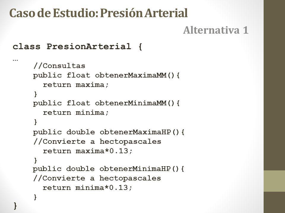 class PresionArterial { … } Caso de Estudio: Presión Arterial //Consultas public float obtenerMaximaMM(){ return maxima; } public float obtenerMinimaMM(){ return minima; } public double obtenerMaximaHP(){ //Convierte a hectopascales return maxima*0.13; } public double obtenerMinimaHP(){ //Convierte a hectopascales return minima*0.13; } Alternativa 1