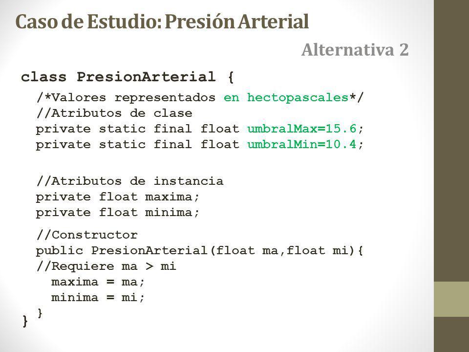 class PresionArterial { } Alternativa 2 Caso de Estudio: Presión Arterial /*Valores representados en hectopascales*/ //Atributos de clase private static final float umbralMax=15.6; private static final float umbralMin=10.4; //Atributos de instancia private float maxima; private float minima; //Constructor public PresionArterial(float ma,float mi){ //Requiere ma > mi maxima = ma; minima = mi; }