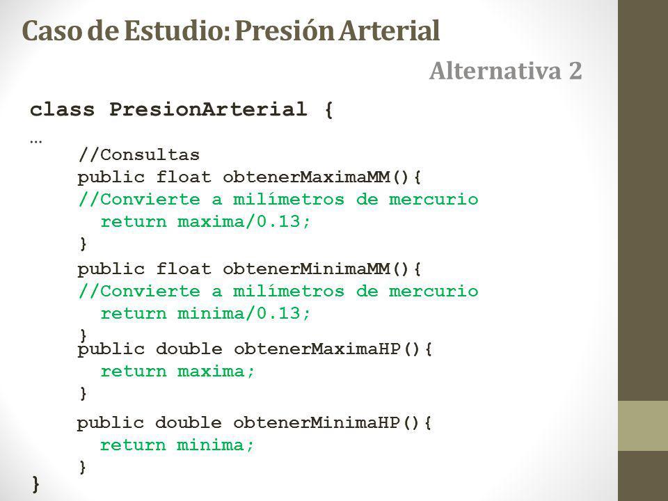 class PresionArterial { … } Caso de Estudio: Presión Arterial //Consultas public float obtenerMaximaMM(){ //Convierte a milímetros de mercurio return maxima/0.13; } public float obtenerMinimaMM(){ //Convierte a milímetros de mercurio return minima/0.13; } public double obtenerMaximaHP(){ return maxima; } public double obtenerMinimaHP(){ return minima; } Alternativa 2