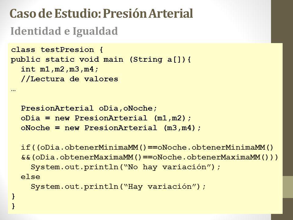 class testPresion { public static void main (String a[]){ int m1,m2,m3,m4; //Lectura de valores … PresionArterial oDia,oNoche; oDia = new PresionArterial (m1,m2); oNoche = new PresionArterial (m3,m4); if((oDia.obtenerMinimaMM()==oNoche.obtenerMinimaMM() &&(oDia.obtenerMaximaMM()==oNoche.obtenerMaximaMM())) System.out.println(No hay variación); else System.out.println(Hay variación); } Caso de Estudio: Presión Arterial Identidad e Igualdad