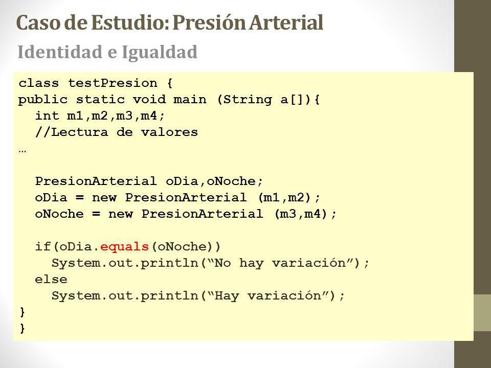 class testPresion { public static void main (String a[]){ int m1,m2,m3,m4; //Lectura de valores … PresionArterial oDia,oNoche; oDia = new PresionArterial (m1,m2); oNoche = new PresionArterial (m3,m4); if(oDia.equals(oNoche)) System.out.println(No hay variación); else System.out.println(Hay variación); } Caso de Estudio: Presión Arterial Identidad e Igualdad