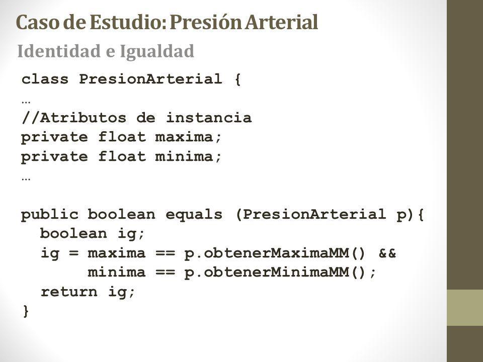 Caso de Estudio: Presión Arterial Identidad e Igualdad class PresionArterial { … //Atributos de instancia private float maxima; private float minima; … public boolean equals (PresionArterial p){ boolean ig; ig = maxima == p.obtenerMaximaMM() && minima == p.obtenerMinimaMM(); return ig; }
