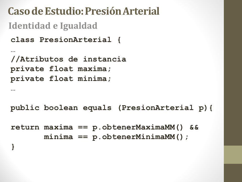 Caso de Estudio: Presión Arterial Identidad e Igualdad class PresionArterial { … //Atributos de instancia private float maxima; private float minima; … public boolean equals (PresionArterial p){ return maxima == p.obtenerMaximaMM() && minima == p.obtenerMinimaMM(); }